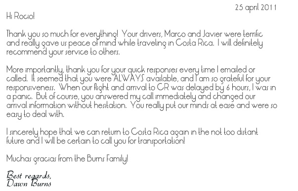 Hi Rocio!  Thank you so much for everything!  Your drivers, Marco and Javier were terrific and really gave us peace of mind while traveling in Costa Rica.  I will definitely recommend your service to others.More importantly, thank you for your quick responses every time I emailed or called.  It seemed that you were ALWAYS available, and I am so grateful for your responsiveness.  When our flight and arrival to CR was delayed by 6 hours, I was in a panic.  But of course, you answered my call immediately and changed our arrival information without hesitation.  You really put our minds at ease and were so easy to deal with. I sincerely hope that we can return to Costa Rica again in the not too distant future and I will be certain to call you for transportation! Muchas gracias from the Burns Family!Best regards, Dawn Burns